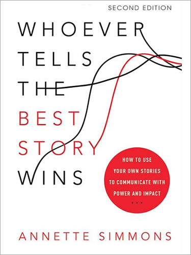 Whoever Tells the Best Story Wins- How to Use Your Own Stories to Communicate with Power and Impact
